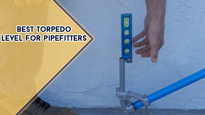 Best Torpedo Level for Pipefitters : [2021 Recommended]